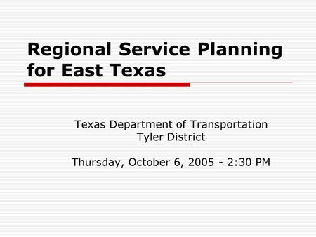 Regional Service Planning for East Texas Texas Department of Transportation Tyler District Thursday, October 6, 2005 - 2:30 PM.