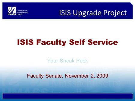 ISIS Upgrade Project ISIS Faculty Self Service Your Sneak Peek Faculty Senate, November 2, 2009.