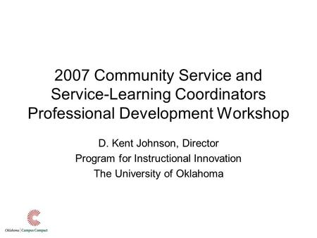 2007 Community Service and Service-Learning Coordinators Professional Development Workshop D. Kent Johnson, Director Program for Instructional Innovation.