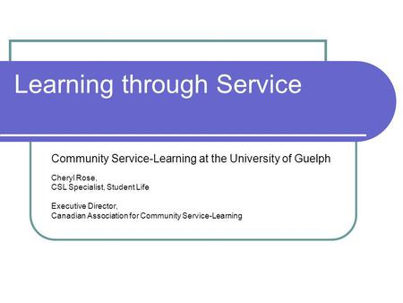Learning through Service Community Service-Learning at the University of Guelph Cheryl Rose, CSL Specialist, Student Life Executive Director, Canadian.