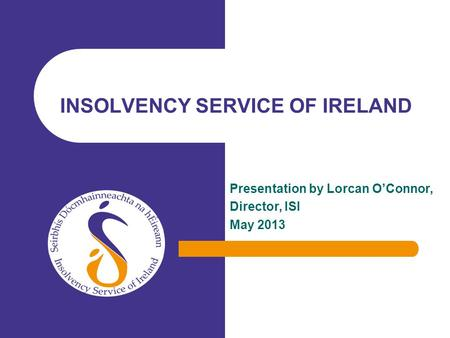 Presentation by Lorcan OConnor, Director, ISI May 2013 INSOLVENCY SERVICE OF IRELAND.