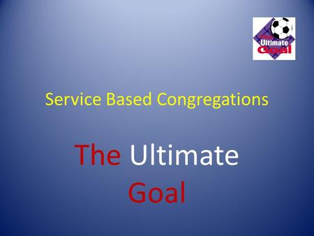 Service Based Congregations The Ultimate Goal. Understanding the CONCEPT: 1. The Service Base Church (SBC) concept has been developed as a strategy to.