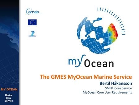 Marine Core Service MY OCEAN The GMES MyOcean Marine Service Bertil Håkansson SMHI, Core Service MyOcean Core User Requirements.