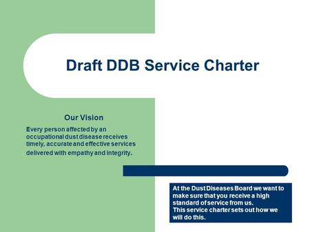 Draft DDB Service Charter Our Vision Every person affected by an occupational dust disease receives timely, accurate and effective services delivered with.