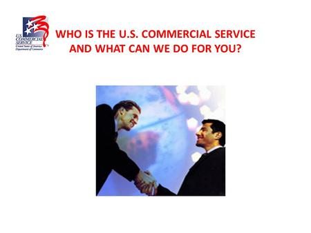 WHO IS THE U.S. COMMERCIAL SERVICE AND WHAT CAN WE DO FOR YOU?