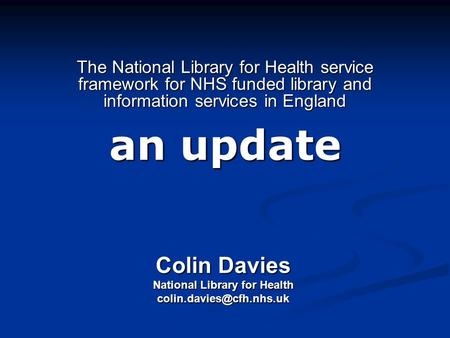 The National Library for Health service framework for NHS funded library and information services in England an update Colin Davies National Library for.