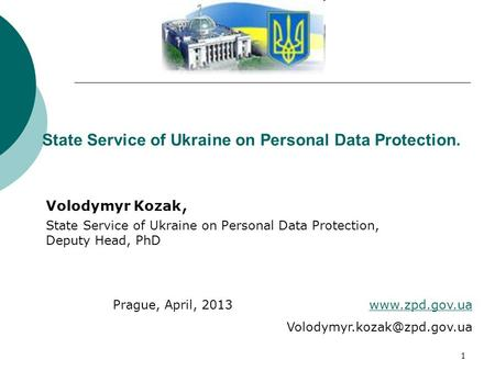 1 State Service of Ukraine on Personal Data Protection. Volodymyr Kozak, State Service of Ukraine on Personal Data Protection, Deputy Head, PhD Prague,