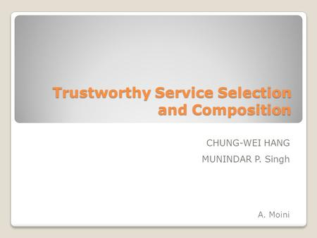 Trustworthy Service Selection and Composition CHUNG-WEI HANG MUNINDAR P. Singh A. Moini.
