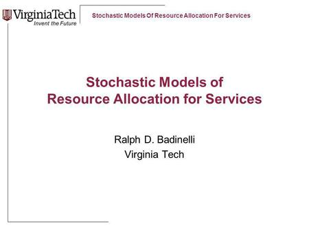 Stochastic Models Of Resource Allocation For Services Stochastic Models of Resource Allocation for Services Ralph D. Badinelli Virginia Tech.