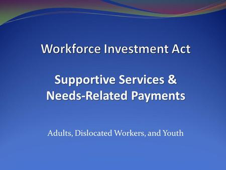 Adults, Dislocated Workers, and Youth Supportive Services & Needs-Related Payments.
