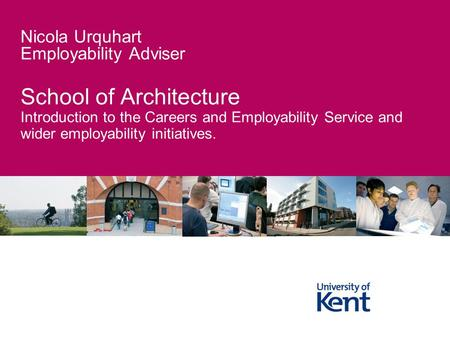 School of Architecture Introduction to the Careers and Employability Service and wider employability initiatives. Nicola Urquhart Employability Adviser.