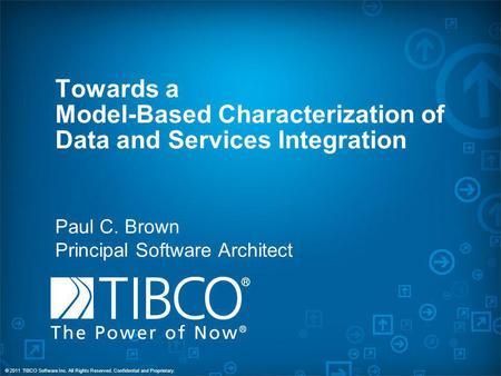 © 2011 TIBCO Software Inc. All Rights Reserved. Confidential and Proprietary. Towards a Model-Based Characterization of Data and Services Integration Paul.