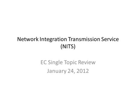 Network Integration Transmission Service (NITS) EC Single Topic Review January 24, 2012.