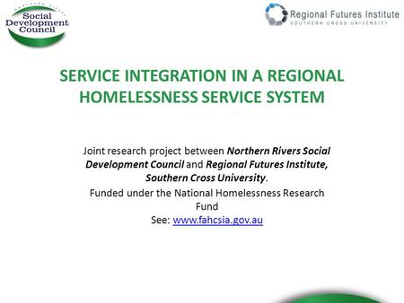 SERVICE INTEGRATION IN A REGIONAL HOMELESSNESS SERVICE SYSTEM Joint research project between Northern Rivers Social Development Council and Regional Futures.