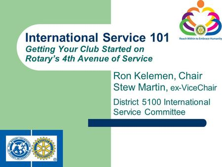 Ron Kelemen, Chair Stew Martin, ex-ViceChair District 5100 International Service Committee International Service 101 Getting Your Club Started on Rotarys.