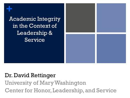 + Academic Integrity in the Context of Leadership & Service Dr. David Rettinger University of Mary Washington Center for Honor, Leadership, and Service.