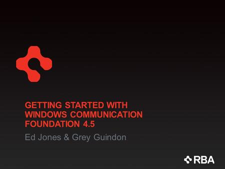 GETTING STARTED WITH WINDOWS COMMUNICATION FOUNDATION 4.5 Ed Jones & Grey Guindon.