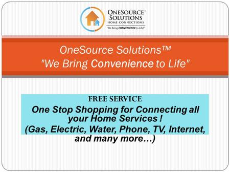FREE SERVICE One Stop Shopping for Connecting all your Home Services ! (Gas, Electric, Water, Phone, TV, Internet, and many more…) OneSource Solutions.