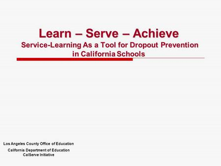 Learn – Serve – Achieve Service-Learning As a Tool for Dropout Prevention in California Schools Los Angeles County Office of Education California Department.