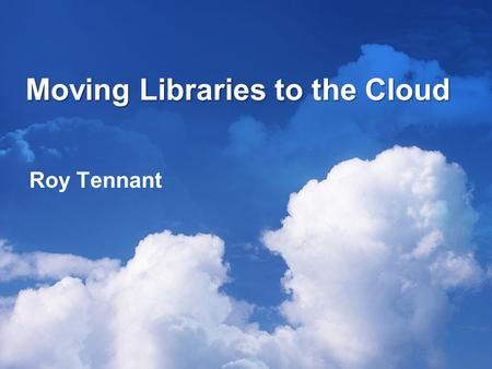 Moving Libraries to the Cloud Roy Tennant. What Are You Talking About? A cloud is a common metaphor for the Internet: