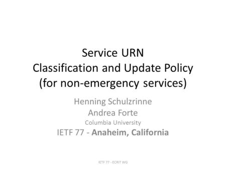 Service URN Classification and Update Policy (for non-emergency services) Henning Schulzrinne Andrea Forte Columbia University IETF 77 - Anaheim, California.