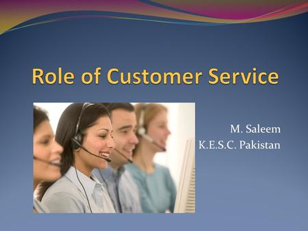 M. Saleem K.E.S.C. Pakistan. Customer service is an organization' s ability to supply their customers' wants and needs. Any reputable organization should.