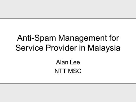 Anti-Spam Management for Service Provider in Malaysia Alan Lee NTT MSC.