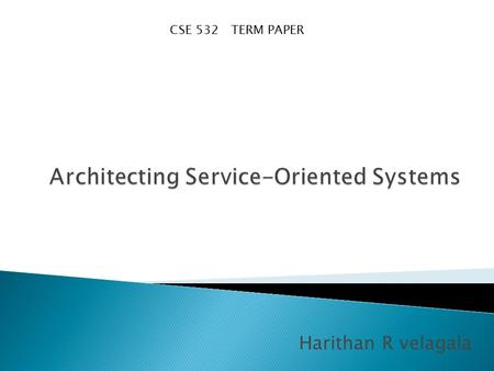 Harithan R velagala CSE 532 TERM PAPER. First what is a service? A service is a reusable component which transforms business data. It is self contained.