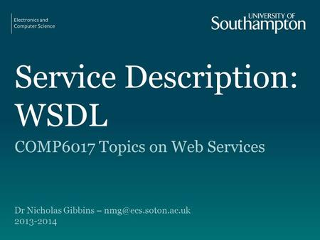 Service Description: WSDL COMP6017 Topics on Web Services Dr Nicholas Gibbins – 2013-2014.