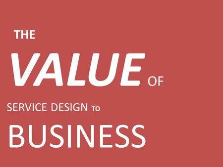 VALUE OF SERVICE DESIGN TO BUSINESS THE. SERVICE DOMINANT LOGIC SERVICE DESIGN LEAN.