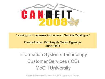 Looking for IT answers? Browse our Service Catalogue. Denise Nahas, Kim Huynh, Xolani Ngwenya June, 2008 Information Systems Technology Customer Services.
