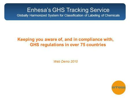 Keeping you aware of, and in compliance with, GHS regulations in over 75 countries Web Demo 2010 Enhesas GHS Tracking Service Globally Harmonized System.