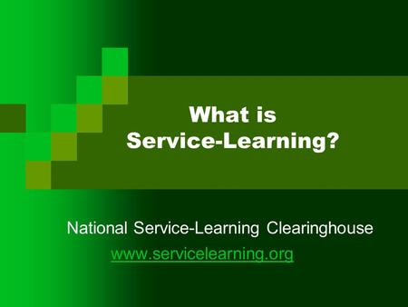 What is Service-Learning? National Service-Learning Clearinghouse www.servicelearning.org.