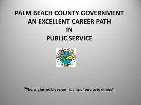 PALM BEACH COUNTY GOVERNMENT AN EXCELLENT CAREER PATH IN PUBLIC SERVICE There is incredible value in being of service to others.