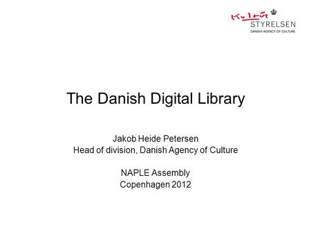 The Danish Digital Library Jakob Heide Petersen Head of division, Danish Agency of Culture NAPLE Assembly Copenhagen 2012.