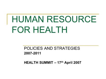 HUMAN RESOURCE FOR HEALTH POLICIES AND STRATEGIES 2007-2011 HEALTH SUMMIT – 17 th April 2007.