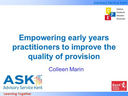 Learning Together Advisory Service Kent Empowering early years practitioners to improve the quality of provision Colleen Marin.