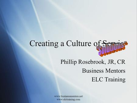 Www.businessmentors.net www.elctraining.com Creating a Culture of Servic Phillip Rosebrook, JR, CR Business Mentors ELC Training Phillip Rosebrook, JR,