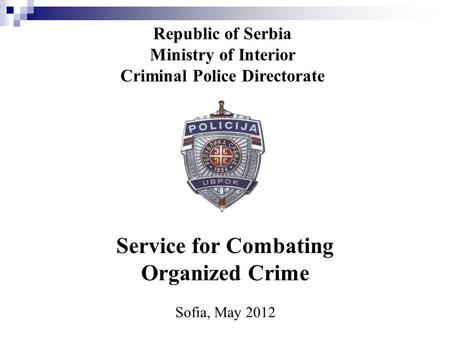 Republic of Serbia Ministry of Interior Criminal Police Directorate Service for Combating Organized Crime Sofia, May 2012.