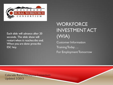 WORKFORCE INVESTMENT ACT (WIA) Customer Information Training Today…. For Employment Tomorrow Colorado Rural Workforce Consortium Updated: 3/2013 Each slide.