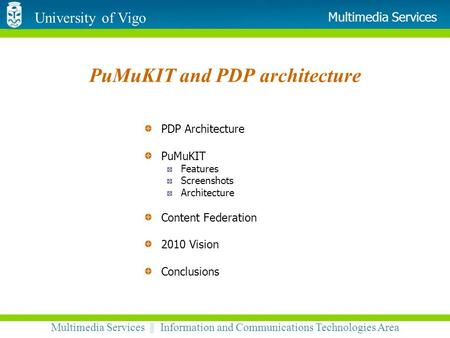 University of Vigo Multimedia Services || Information and Communications Technologies Area Multimedia Services PuMuKIT and PDP architecture PDP Architecture.