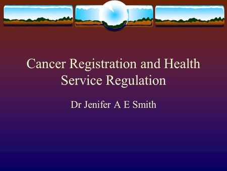 Cancer Registration and Health Service Regulation Dr Jenifer A E Smith.