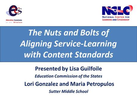 The Nuts and Bolts of Aligning Service-Learning with Content Standards Presented by Lisa Guilfoile Education Commission of the States Lori Gonzalez and.