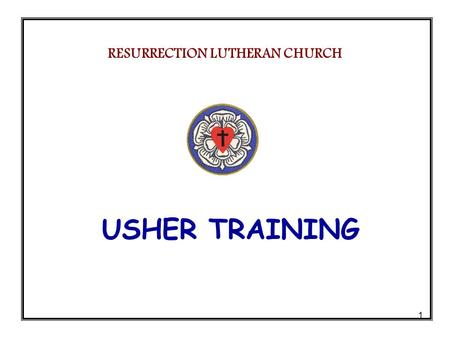 1 USHER TRAINING RESURRECTION LUTHERAN CHURCH. 2 AGENDA Welcome & Session Overview……......... Tom Evans Ushering – The Pastors Perspectives…..Pastor Jim.