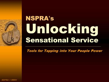 NSPRA © MMIV NSPRAs Unlocking Sensational Service Tools for Tapping into Your People Power.