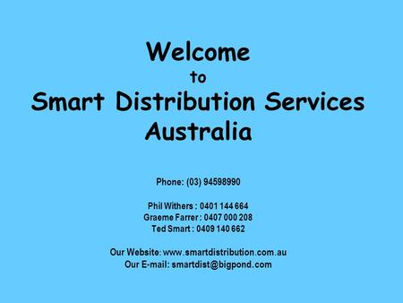 Welcome to Smart Distribution Services Australia Phone: (03) 94598990 Phil Withers : 0401 144 664 Graeme Farrer : 0407 000 208 Ted Smart : 0409 140 662.