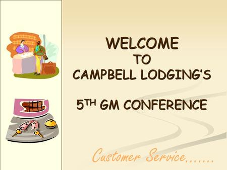 WELCOME TO CAMPBELL LODGINGS 5 TH GM CONFERENCE Customer Service…....
