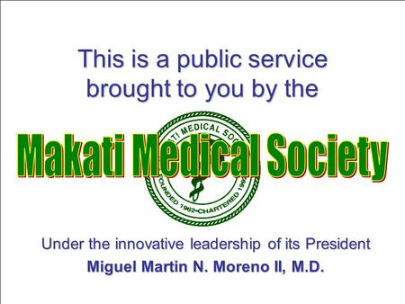 This is a public service brought to you by the Under the innovative leadership of its President Miguel Martin N. Moreno II, M.D.