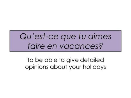 Quest-ce que tu aimes faire en vacances? To be able to give detailed opinions about your holidays.