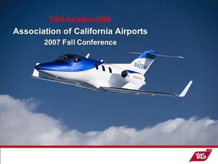 19May2003MKM1 WELCOME ! TAG Aviation USA Association of California Airports 2007 Fall Conference.
